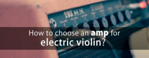 How to choose an amp for your electric violin?